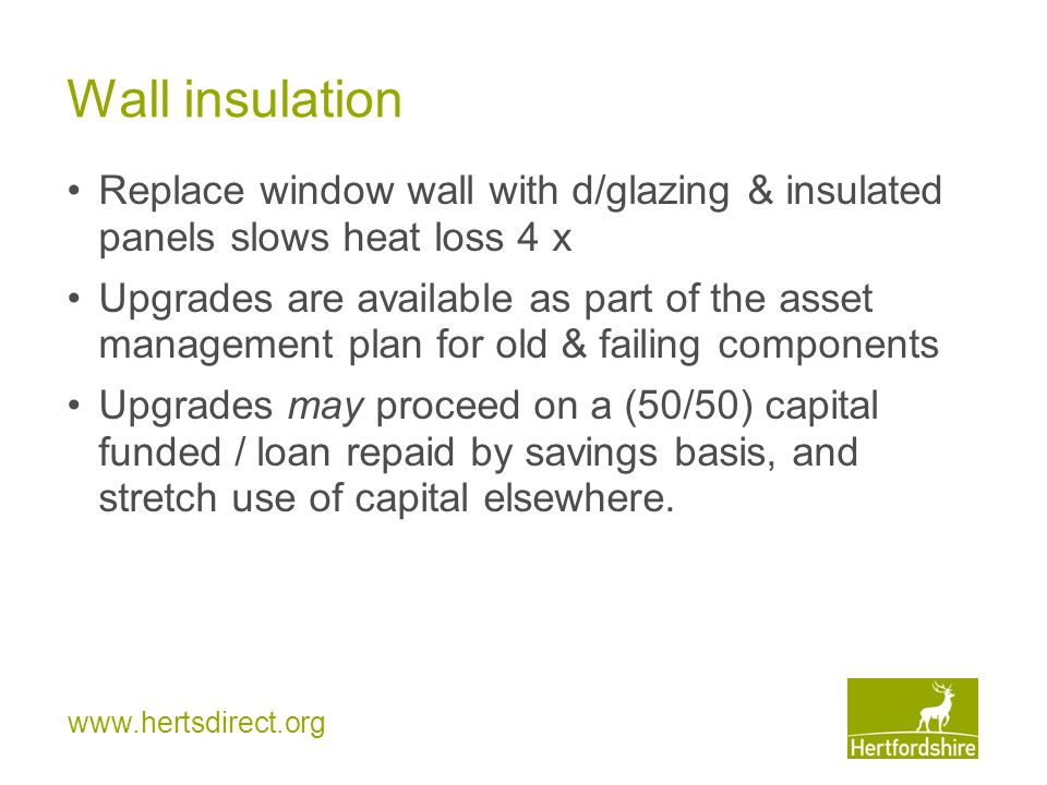www.hertsdirect.org Wall insulation Replace window wall with d/glazing & insulated panels slows heat loss 4 x Upgrades are available as part of the asset management plan for old & failing components Upgrades may proceed on a (50/50) capital funded / loan repaid by savings basis, and stretch use of capital elsewhere.