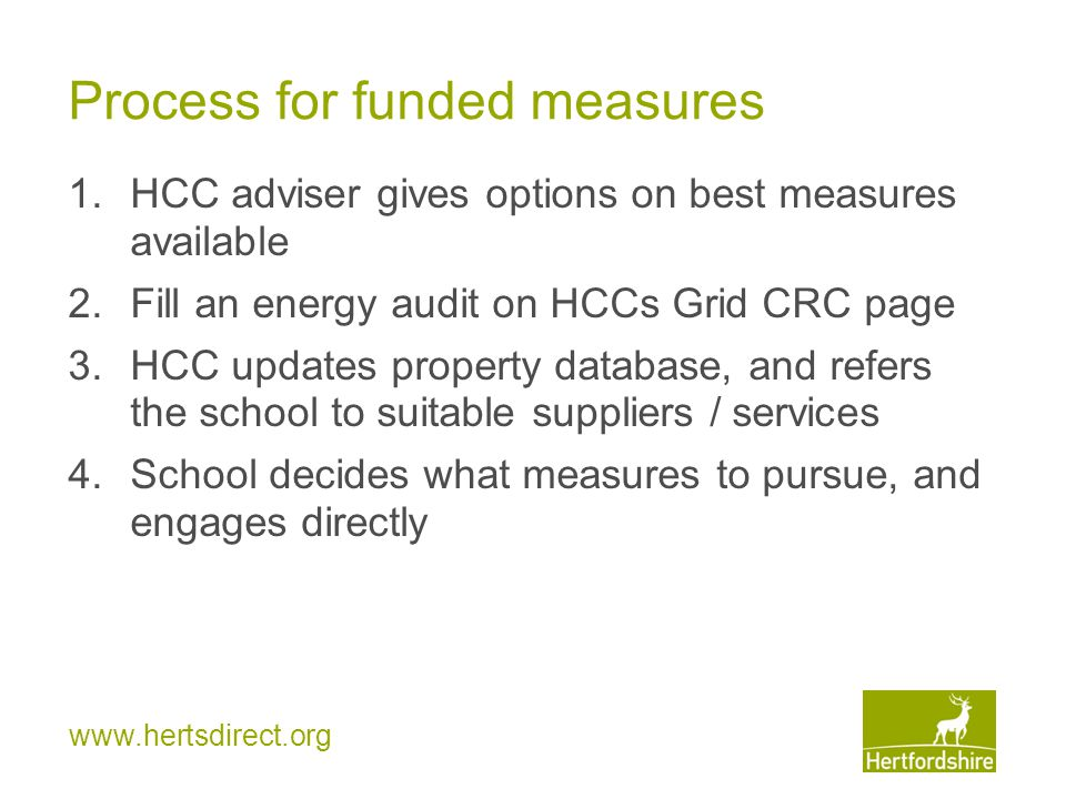 www.hertsdirect.org Process for funded measures 1.HCC adviser gives options on best measures available 2.Fill an energy audit on HCCs Grid CRC page 3.HCC updates property database, and refers the school to suitable suppliers / services 4.School decides what measures to pursue, and engages directly