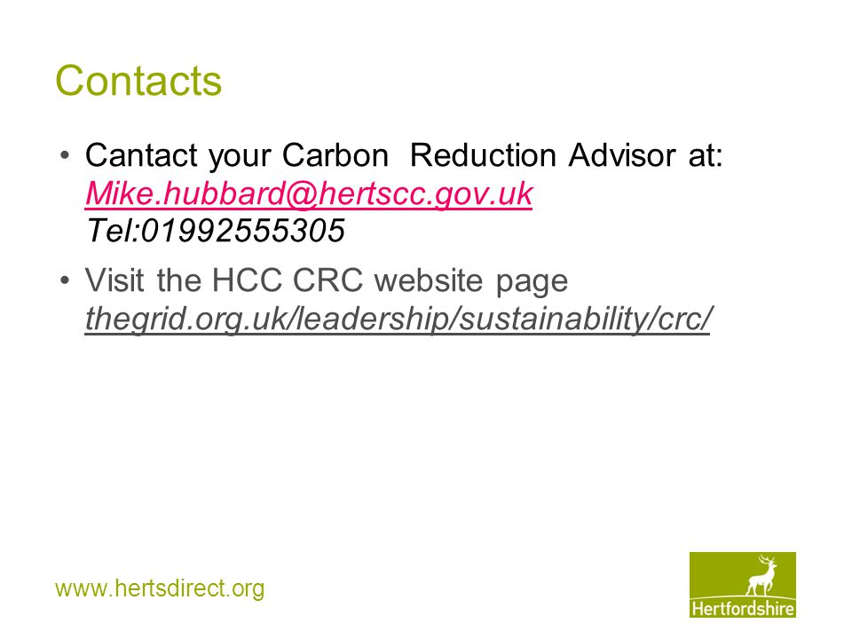 www.hertsdirect.org Contacts Cantact your Carbon Reduction Advisor at: Mike.hubbard@hertscc.gov.uk Tel:01992555305 Mike.hubbard@hertscc.gov.uk Visit the HCC CRC website page thegrid.org.uk/leadership/sustainability/crc/