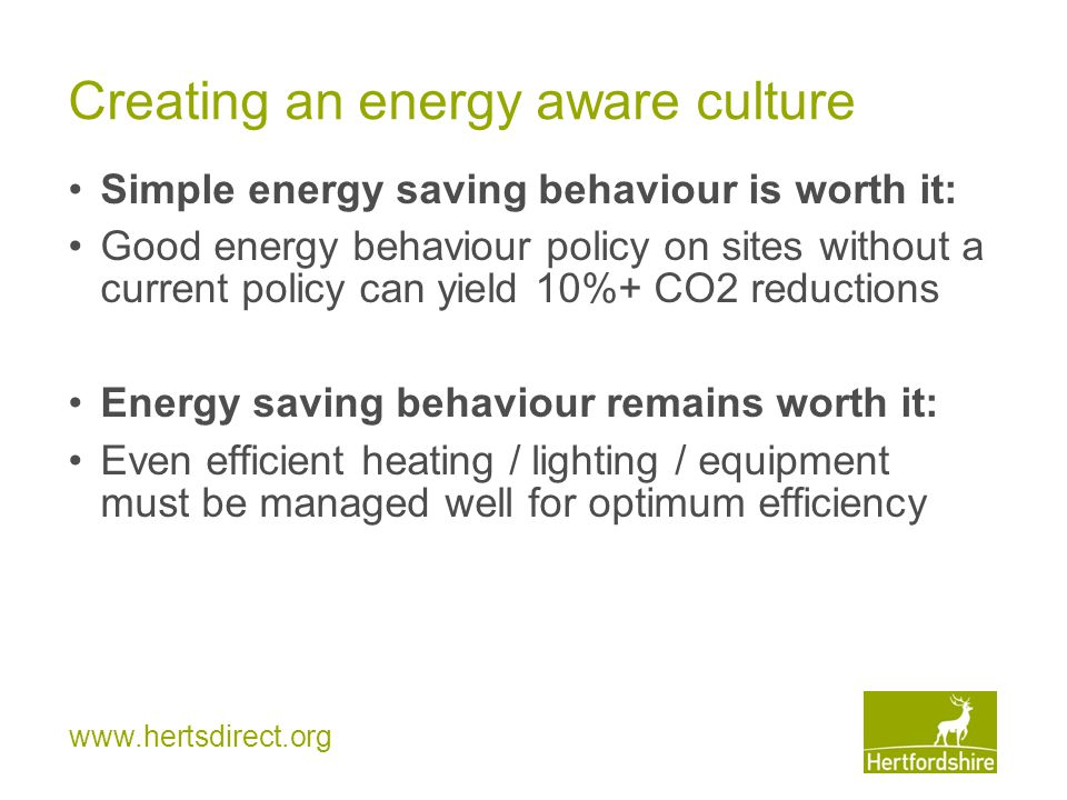 www.hertsdirect.org Creating an energy aware culture Simple energy saving behaviour is worth it: Good energy behaviour policy on sites without a current policy can yield 10%+ CO2 reductions Energy saving behaviour remains worth it: Even efficient heating / lighting / equipment must be managed well for optimum efficiency