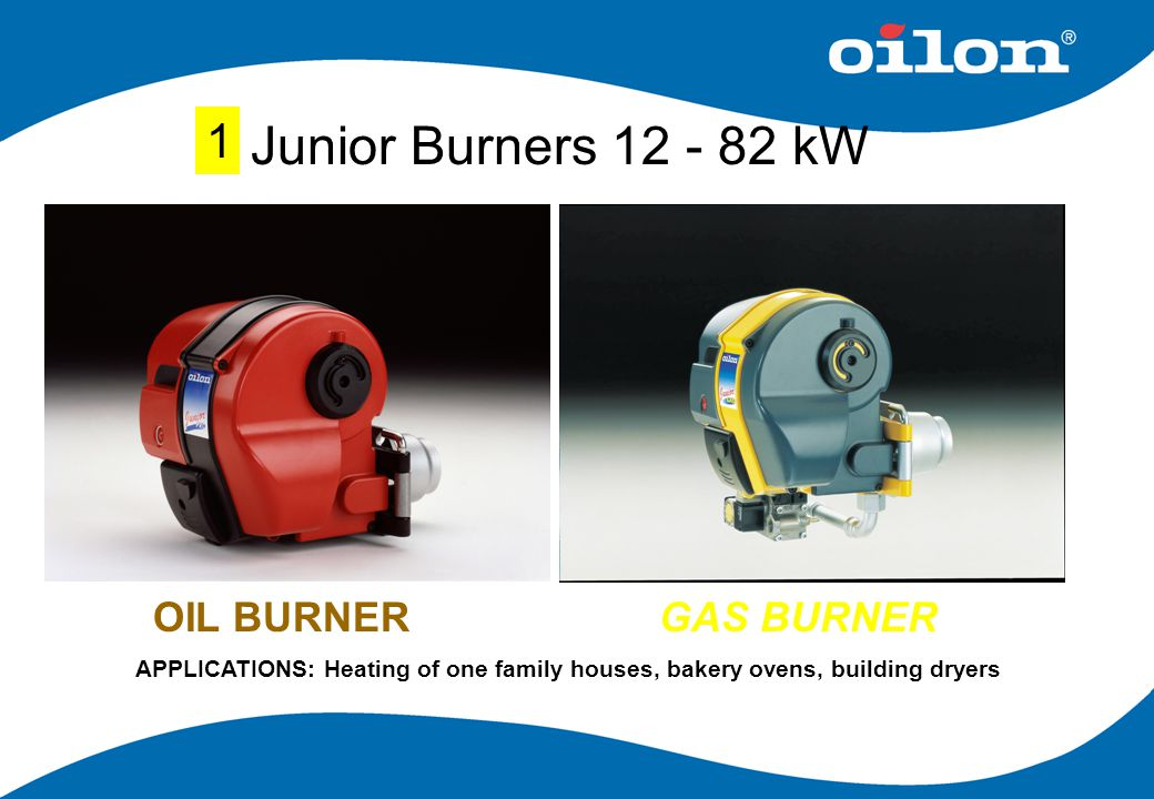 Junior Burners 12 - 82 kW OIL BURNERGAS BURNER APPLICATIONS: Heating of one family houses, bakery ovens, building dryers 1
