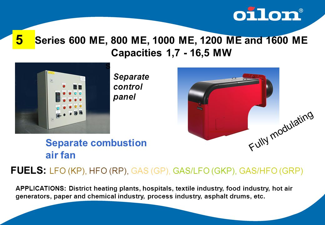 Series 600 ME, 800 ME, 1000 ME, 1200 ME and 1600 ME Capacities 1,7 - 16,5 MW 5 s Separate control panel FUELS: LFO (KP), HFO (RP), GAS (GP), GAS/LFO (