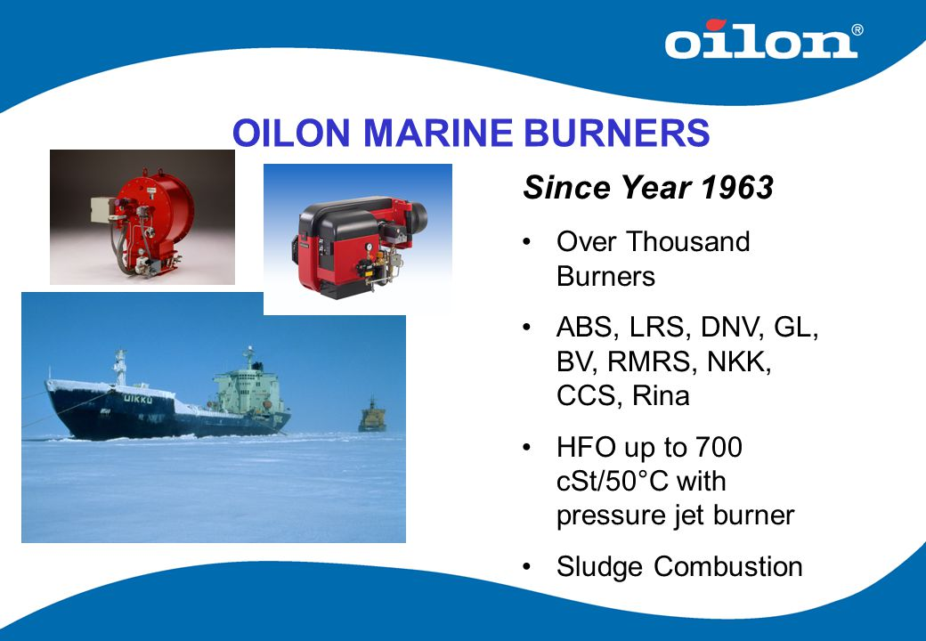 OILON MARINE BURNERS Since Year 1963 Over Thousand Burners ABS, LRS, DNV, GL, BV, RMRS, NKK, CCS, Rina HFO up to 700 cSt/50°C with pressure jet burner