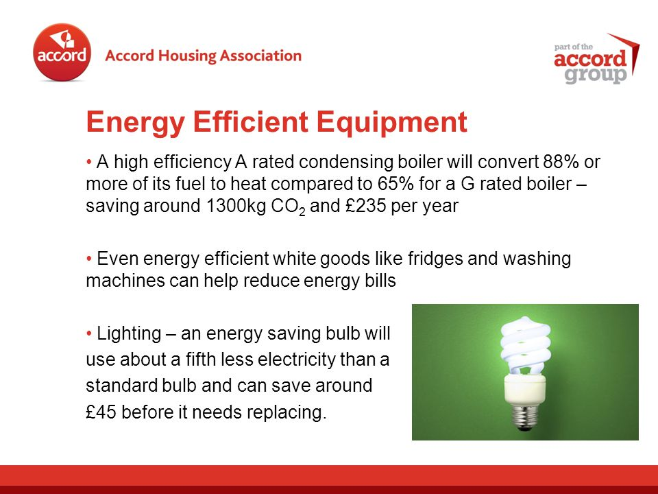 Energy Efficient Equipment A high efficiency A rated condensing boiler will convert 88% or more of its fuel to heat compared to 65% for a G rated boiler – saving around 1300kg CO 2 and £235 per year Even energy efficient white goods like fridges and washing machines can help reduce energy bills Lighting – an energy saving bulb will use about a fifth less electricity than a standard bulb and can save around £45 before it needs replacing.