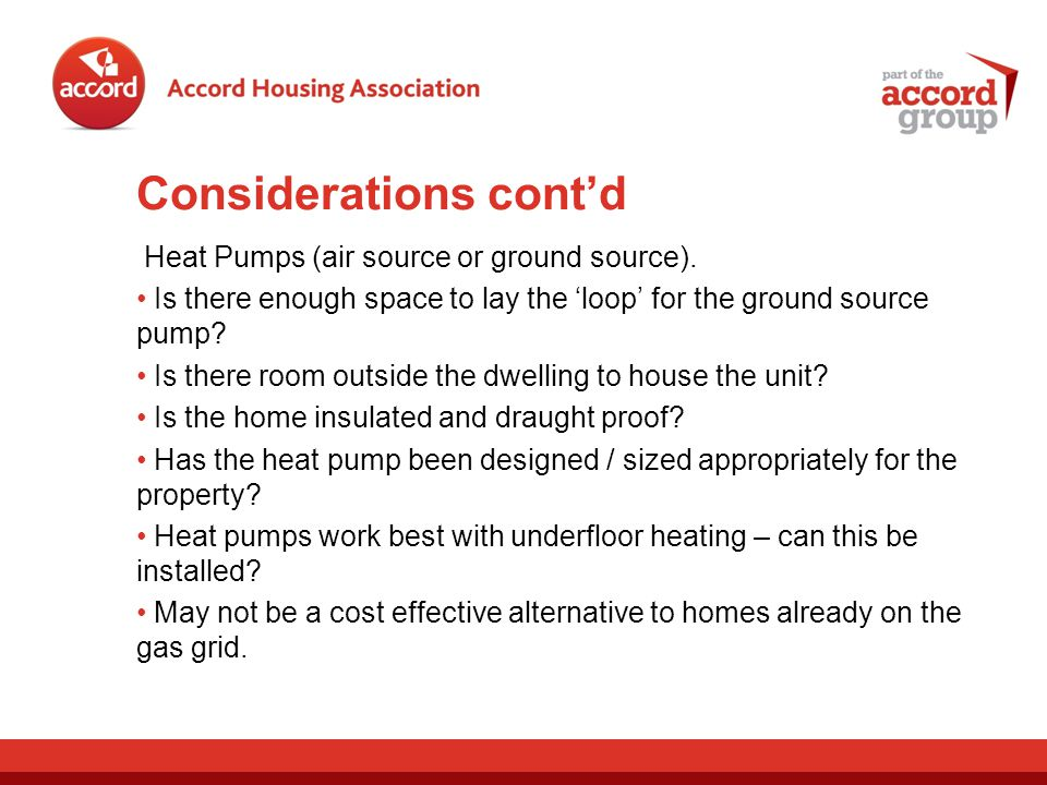 Considerations contd Heat Pumps (air source or ground source). Is there enough space to lay the loop for the ground source pump? Is there room outside