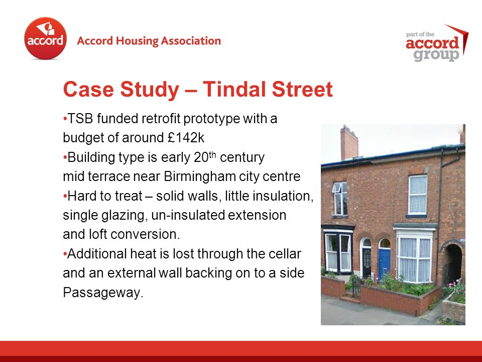 Case Study – Tindal Street TSB funded retrofit prototype with a budget of around £142k Building type is early 20 th century mid terrace near Birmingham city centre Hard to treat – solid walls, little insulation, single glazing, un-insulated extension and loft conversion.