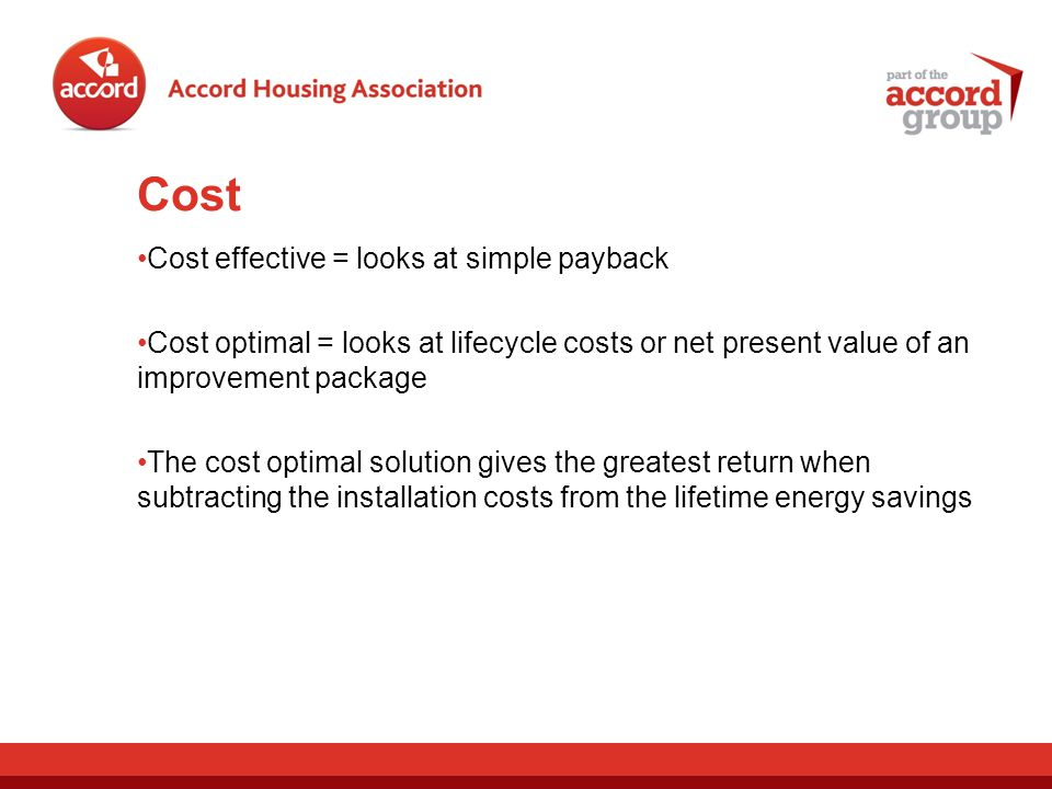 Cost Cost effective = looks at simple payback Cost optimal = looks at lifecycle costs or net present value of an improvement package The cost optimal solution gives the greatest return when subtracting the installation costs from the lifetime energy savings