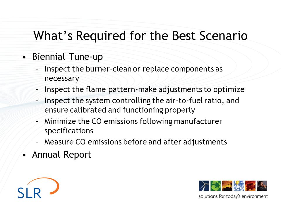 Whats Required for the Best Scenario Biennial Tune-up –Inspect the burner-clean or replace components as necessary –Inspect the flame pattern-make adjustments to optimize –Inspect the system controlling the air-to-fuel ratio, and ensure calibrated and functioning properly –Minimize the CO emissions following manufacturer specifications –Measure CO emissions before and after adjustments Annual Report