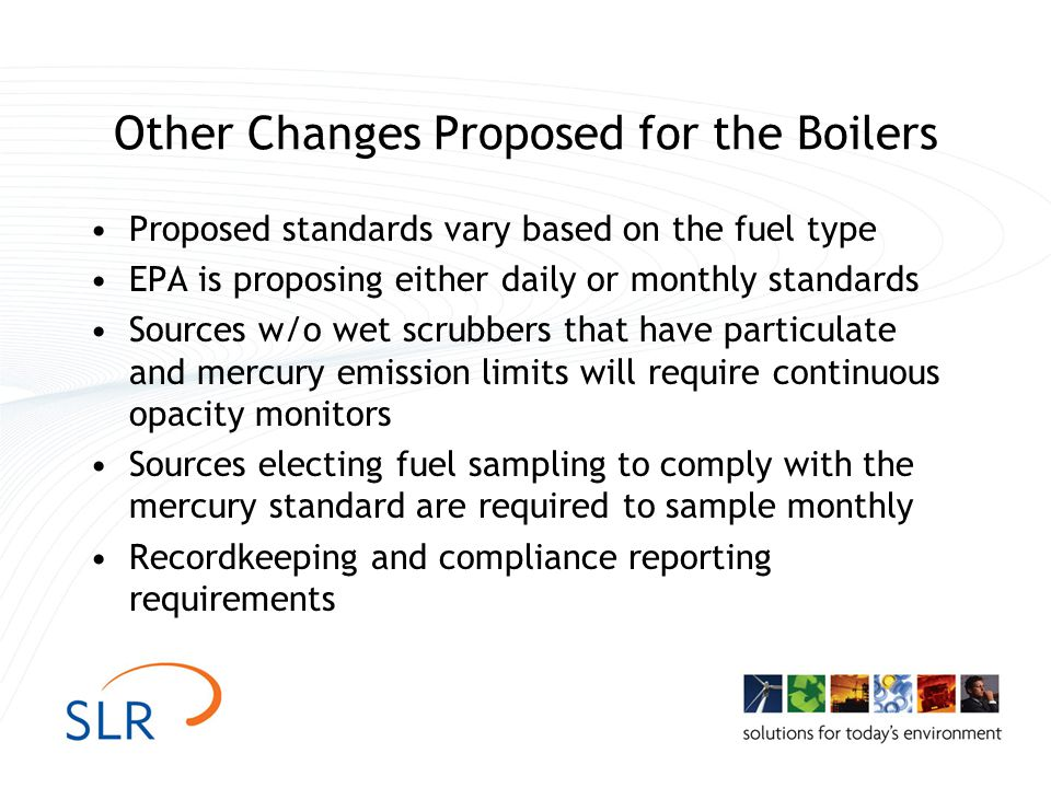Other Changes Proposed for the Boilers Proposed standards vary based on the fuel type EPA is proposing either daily or monthly standards Sources w/o wet scrubbers that have particulate and mercury emission limits will require continuous opacity monitors Sources electing fuel sampling to comply with the mercury standard are required to sample monthly Recordkeeping and compliance reporting requirements
