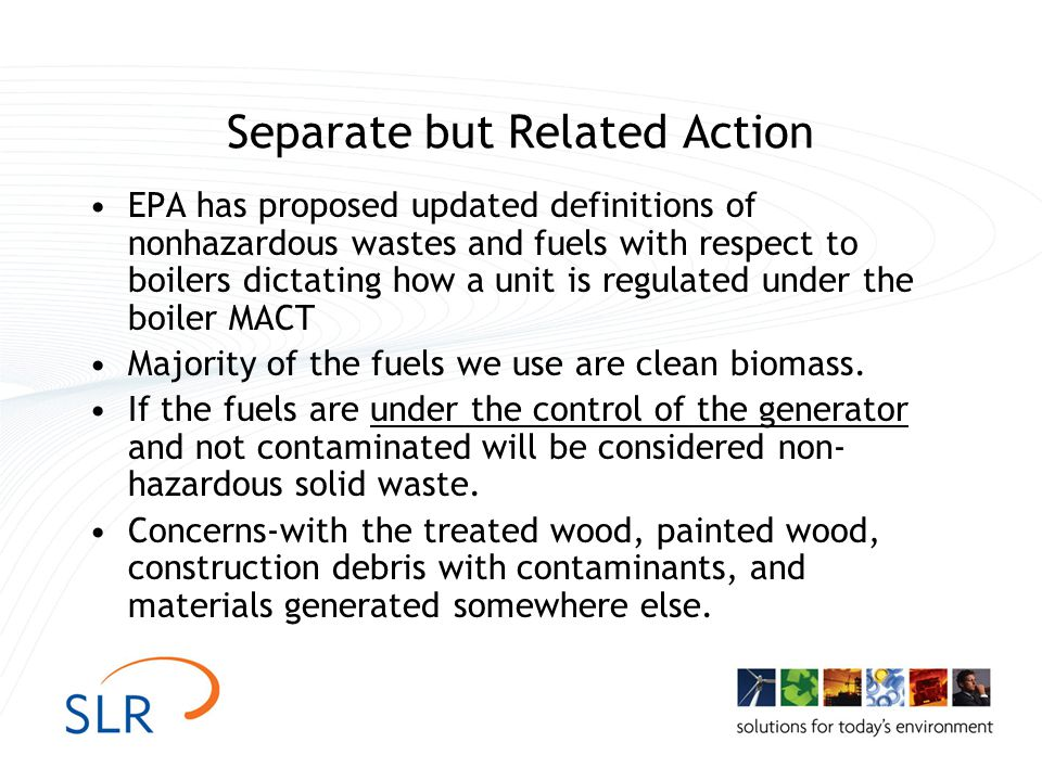 Separate but Related Action EPA has proposed updated definitions of nonhazardous wastes and fuels with respect to boilers dictating how a unit is regulated under the boiler MACT Majority of the fuels we use are clean biomass.