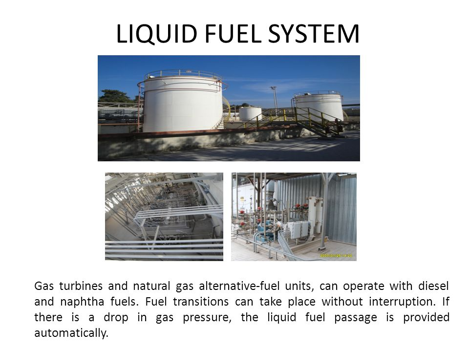 LIQUID FUEL SYSTEM Gas turbines and natural gas alternative-fuel units, can operate with diesel and naphtha fuels. Fuel transitions can take place wit