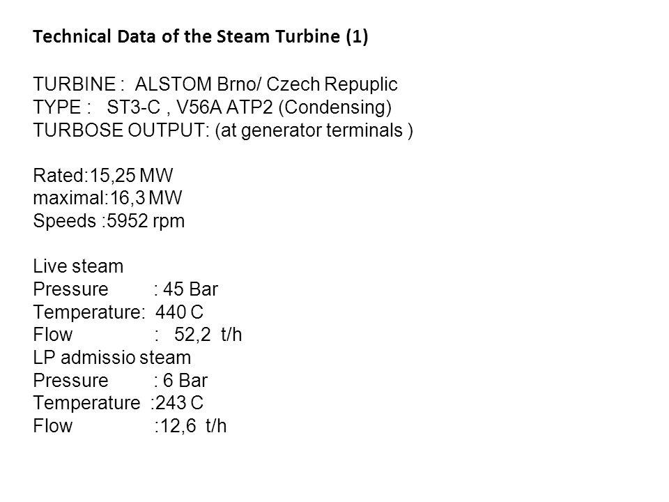 Technical Data of the Steam Turbine (1) TURBINE : ALSTOM Brno/ Czech Repuplic TYPE : ST3-C, V56A ATP2 (Condensing) TURBOSE OUTPUT: (at generator termi
