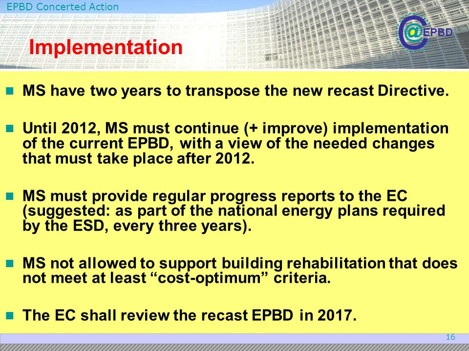 EPBD Concerted Action 16 Implementation MS have two years to transpose the new recast Directive. Until 2012, MS must continue (+ improve) implementati