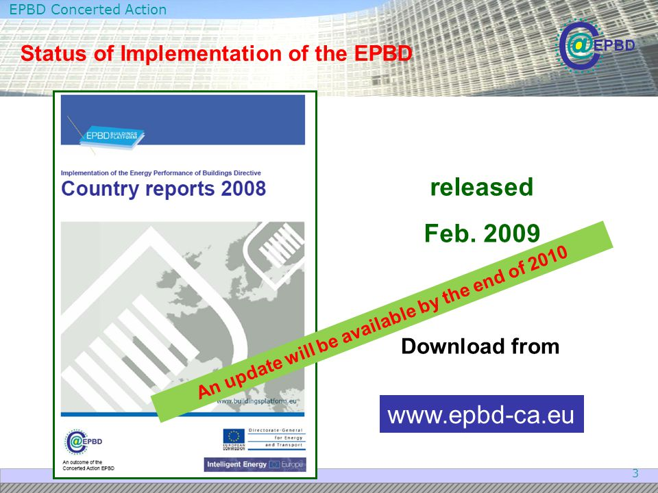 EPBD Concerted Action 3 Status of Implementation of the EPBD Download from released Feb. 2009 www.epbd-ca.eu An update will be available by the end of