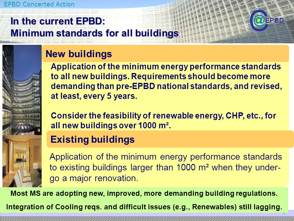EPBD Concerted Action 6 New developments in the Recast Minimum requirements, though still defined by MS, must be bounded by the results of a cost-optimum methodology, based on the concept of life-cycle cost – this will bring MS towards similar cost-effective levels of demand; This methodology (to become available in 2011) will take into account climate, local conditions and typical patterns of use (e.g., intermittent use); Minimum requirements no longer only for the envelope: they must also include technical systems (e.g., ventilation, boilers, A/C,..) – ventilation systems now explicitly included; Every major rehabilitation must obey minimum require- ments (the 1000 m 2 limit is removed – e.g., every small residential buildings must also be improved upon major renovation) –high potential impact in energy savings; Every improvement in any component with energy implications must be brought up to minimum standards, even if no major renovation (e.g, roof, windows, boiler,...).