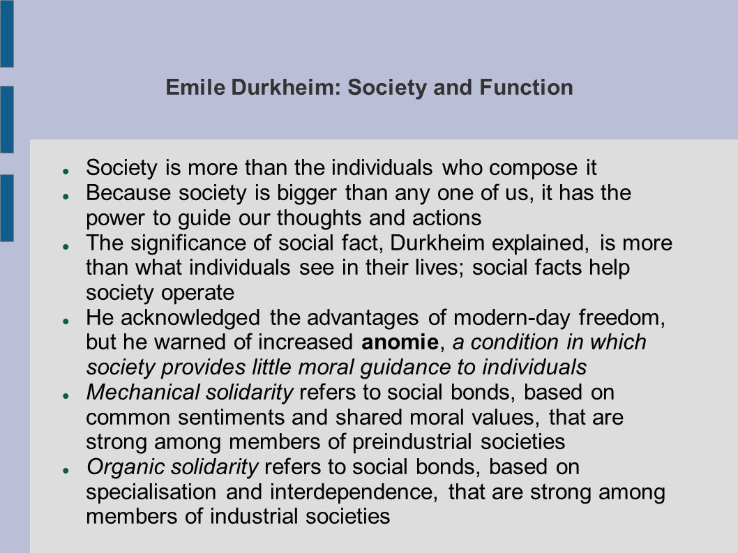 Emile Durkheim: Society and Function Society is more than the individuals who compose it Because society is bigger than any one of us, it has the power to guide our thoughts and actions The significance of social fact, Durkheim explained, is more than what individuals see in their lives; social facts help society operate He acknowledged the advantages of modern-day freedom, but he warned of increased anomie, a condition in which society provides little moral guidance to individuals Mechanical solidarity refers to social bonds, based on common sentiments and shared moral values, that are strong among members of preindustrial societies Organic solidarity refers to social bonds, based on specialisation and interdependence, that are strong among members of industrial societies