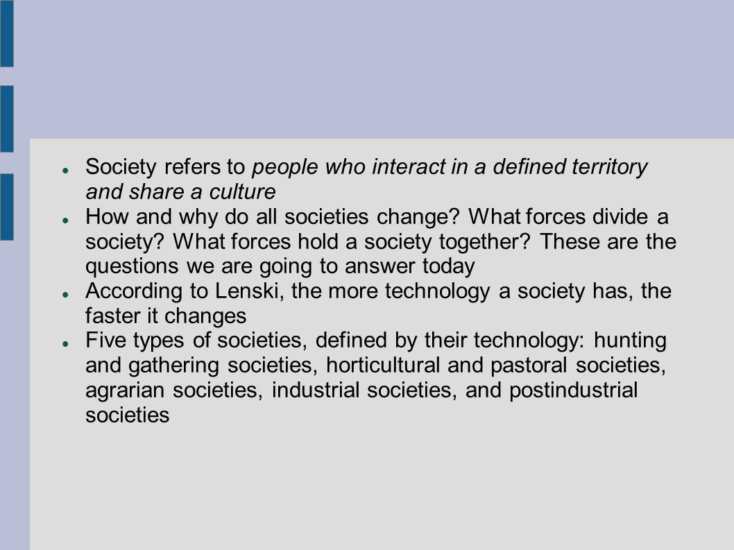 Society refers to people who interact in a defined territory and share a culture How and why do all societies change.
