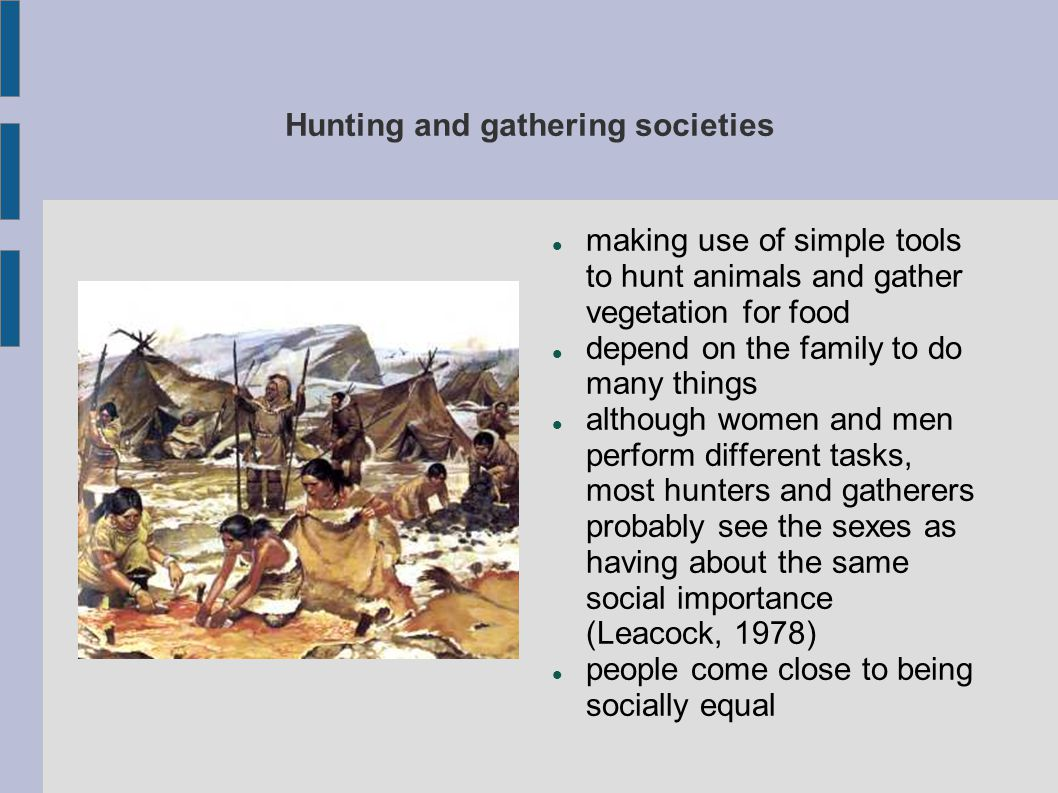 Hunting and gathering societies making use of simple tools to hunt animals and gather vegetation for food depend on the family to do many things although women and men perform different tasks, most hunters and gatherers probably see the sexes as having about the same social importance (Leacock, 1978) people come close to being socially equal