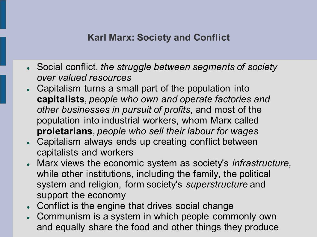 Karl Marx: Society and Conflict Social conflict, the struggle between segments of society over valued resources Capitalism turns a small part of the population into capitalists, people who own and operate factories and other businesses in pursuit of profits, and most of the population into industrial workers, whom Marx called proletarians, people who sell their labour for wages Capitalism always ends up creating conflict between capitalists and workers Marx views the economic system as society s infrastructure, while other institutions, including the family, the political system and religion, form society s superstructure and support the economy Conflict is the engine that drives social change Communism is a system in which people commonly own and equally share the food and other things they produce