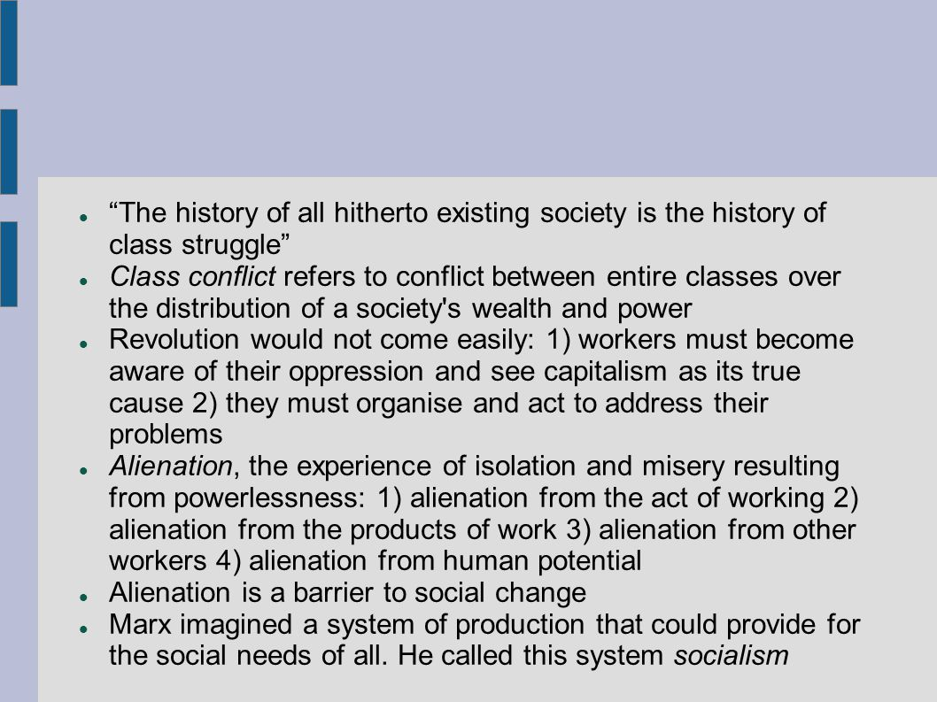 The history of all hitherto existing society is the history of class struggle Class conflict refers to conflict between entire classes over the distribution of a society s wealth and power Revolution would not come easily: 1) workers must become aware of their oppression and see capitalism as its true cause 2) they must organise and act to address their problems Alienation, the experience of isolation and misery resulting from powerlessness: 1) alienation from the act of working 2) alienation from the products of work 3) alienation from other workers 4) alienation from human potential Alienation is a barrier to social change Marx imagined a system of production that could provide for the social needs of all.