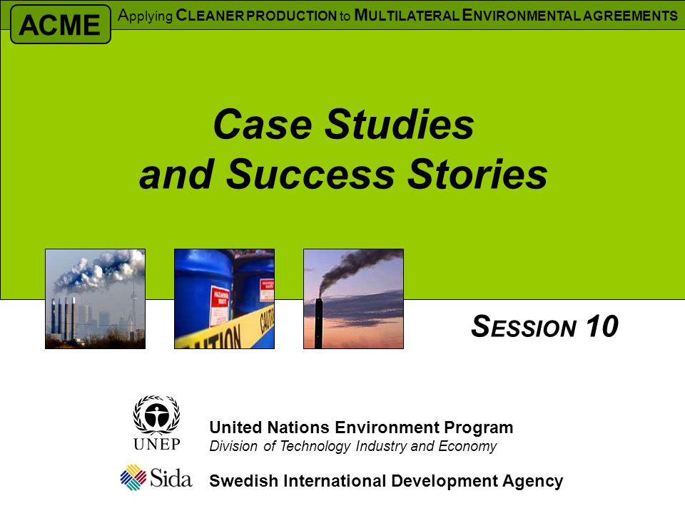 Case Studies and Success Stories Swedish International Development Agency S ESSION 10 United Nations Environment Program Division of Technology Industry and Economy ACME A pplying C LEANER PRODUCTION to M ULTILATERAL E NVIRONMENTAL AGREEMENTS