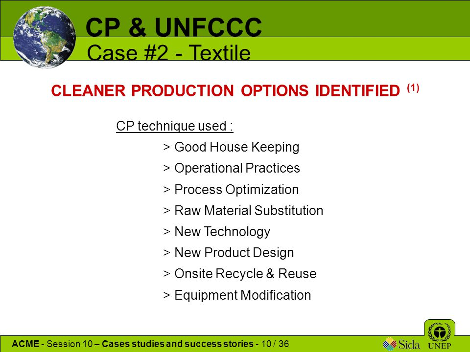 CP technique used : > Good House Keeping > Operational Practices > Process Optimization > Raw Material Substitution > New Technology > New Product Design > Onsite Recycle & Reuse > Equipment Modification CLEANER PRODUCTION OPTIONS IDENTIFIED (1) CP & UNFCCC Case #2 - Textile ACME - Session 10 – Cases studies and success stories - 10 / 36