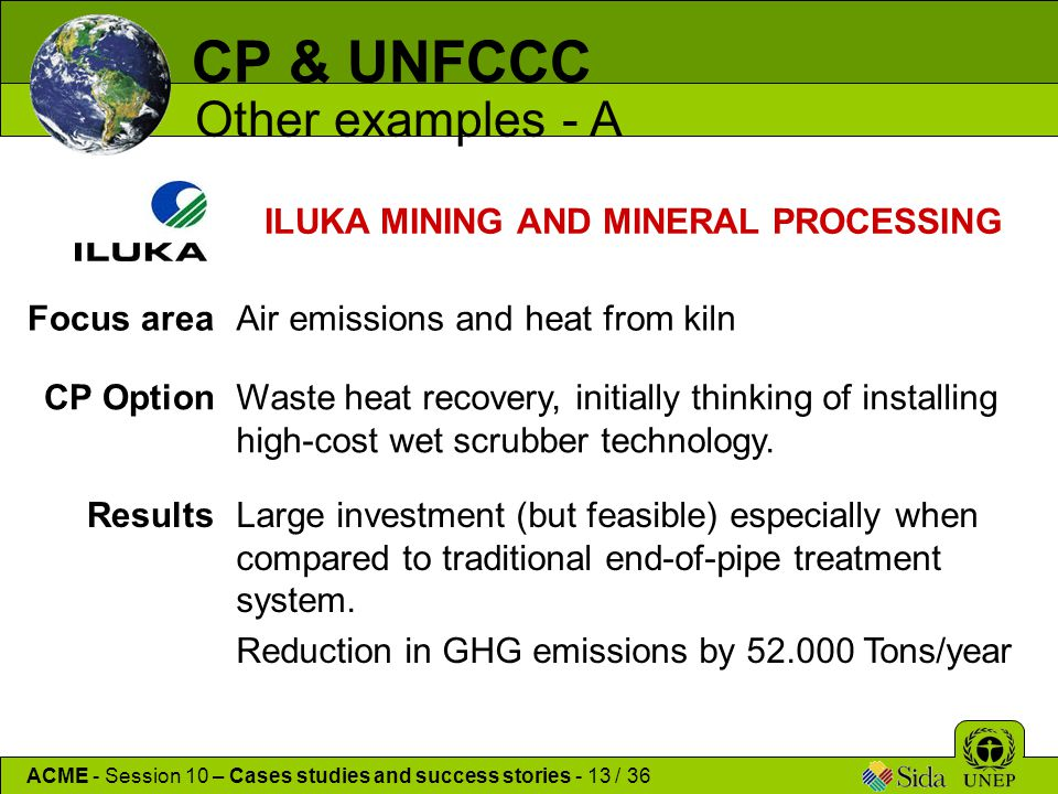 CP & UNFCCC Other examples - A ACME - Session 10 – Cases studies and success stories - 13 / 36 ILUKA MINING AND MINERAL PROCESSING Focus areaAir emissions and heat from kiln CP OptionWaste heat recovery, initially thinking of installing high-cost wet scrubber technology.