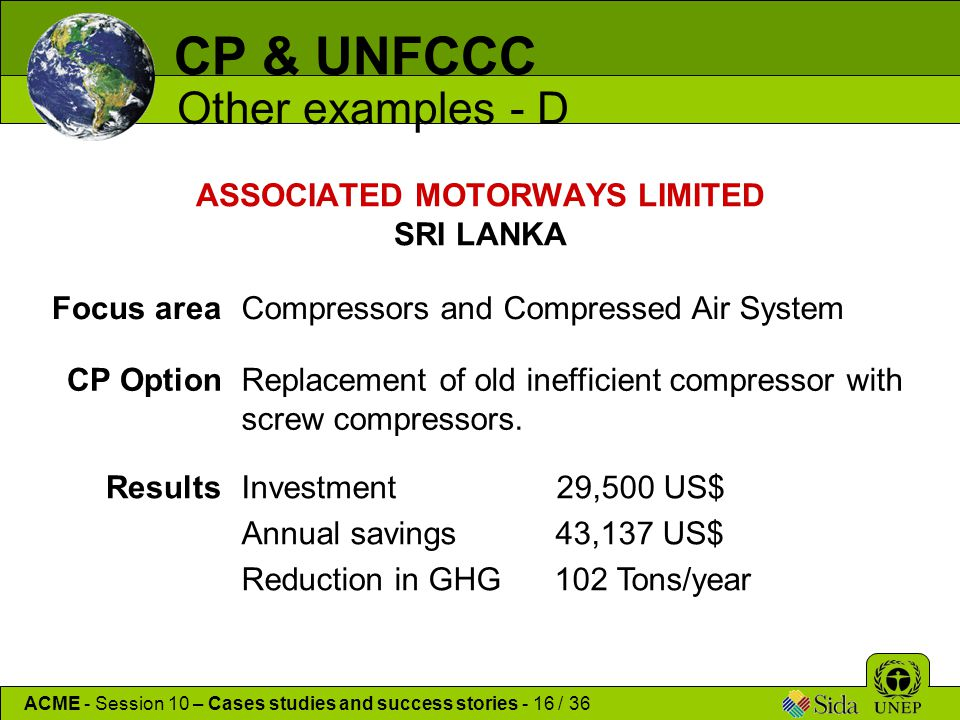 ASSOCIATED MOTORWAYS LIMITED SRI LANKA CP & UNFCCC Other examples - D ACME - Session 10 – Cases studies and success stories - 16 / 36 Focus areaCompressors and Compressed Air System CP OptionReplacement of old inefficient compressor with screw compressors.