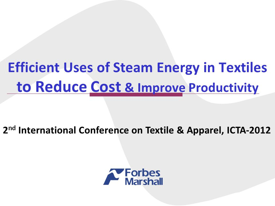 Efficient Uses of Steam Energy in Textiles to Reduce Cost & Improve Productivity 2 nd International Conference on Textile & Apparel, ICTA-2012