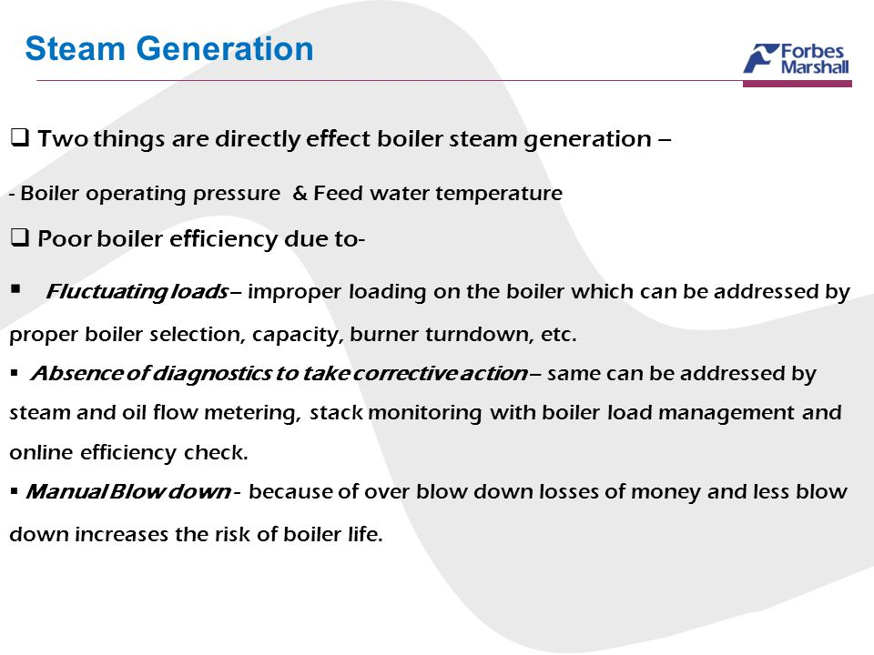 Steam Generation Two things are directly effect boiler steam generation – - Boiler operating pressure & Feed water temperature Poor boiler efficiency