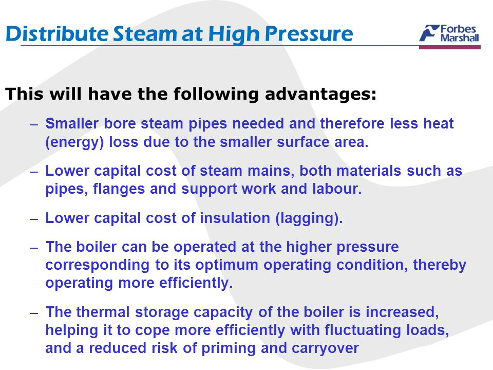 Distribute Steam at High Pressure This will have the following advantages: –Smaller bore steam pipes needed and therefore less heat (energy) loss due
