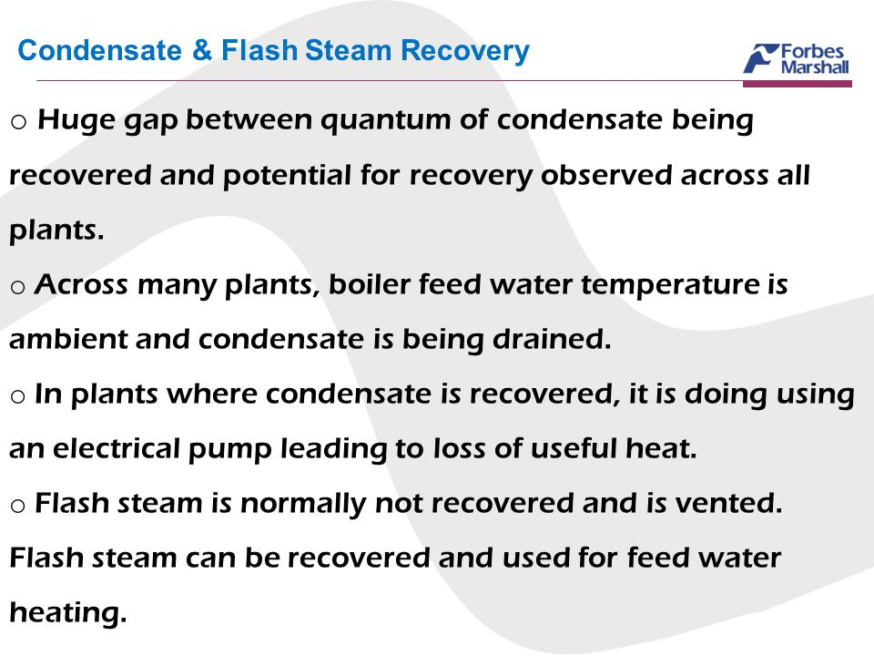 Condensate & Flash Steam Recovery o Huge gap between quantum of condensate being recovered and potential for recovery observed across all plants. o Ac