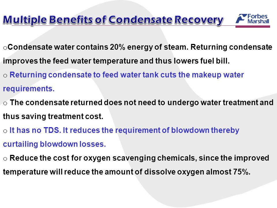o Condensate water contains 20% energy of steam. Returning condensate improves the feed water temperature and thus lowers fuel bill. o Returning conde