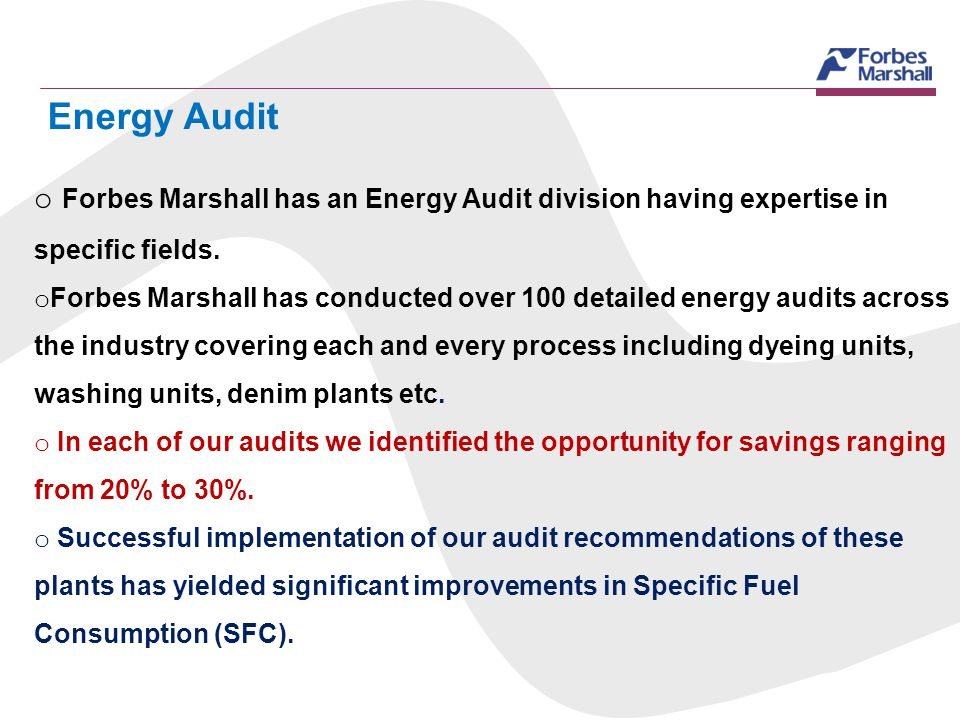 Energy Audit o Forbes Marshall has an Energy Audit division having expertise in specific fields. o Forbes Marshall has conducted over 100 detailed ene