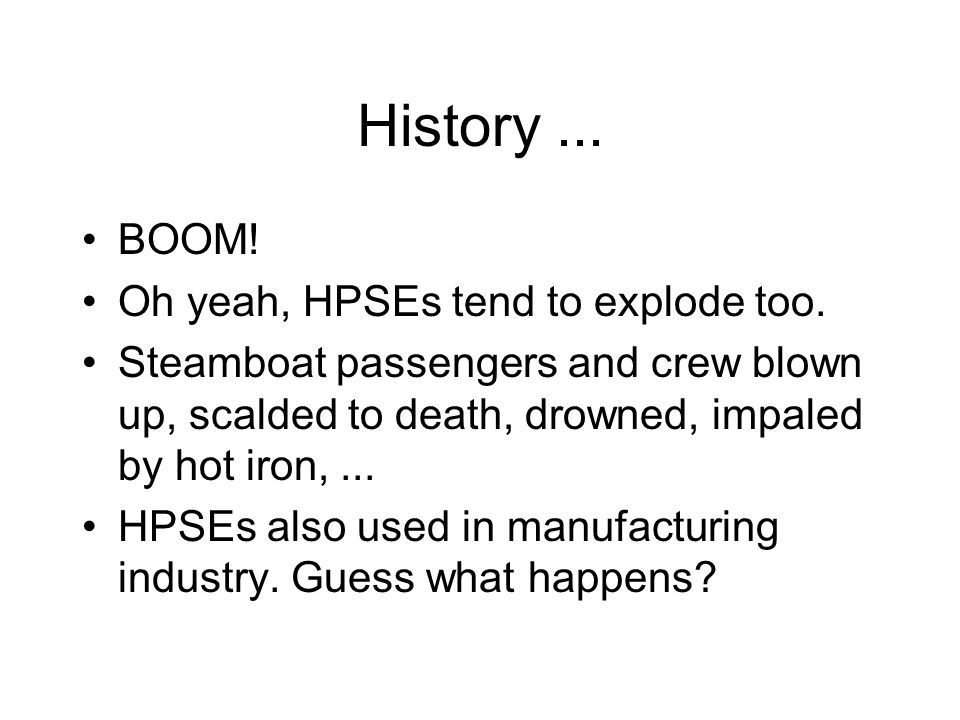 History... BOOM. Oh yeah, HPSEs tend to explode too.