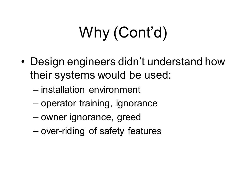 Why (Contd) Design engineers didnt understand how their systems would be used: –installation environment –operator training, ignorance –owner ignorance, greed –over-riding of safety features