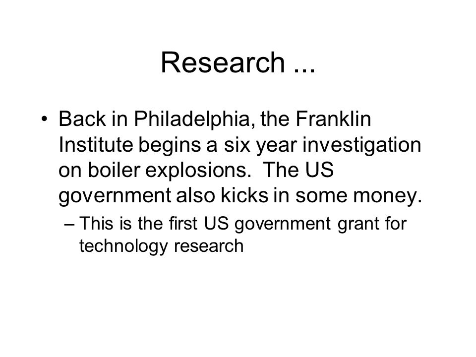 Research... Back in Philadelphia, the Franklin Institute begins a six year investigation on boiler explosions. The US government also kicks in some mo
