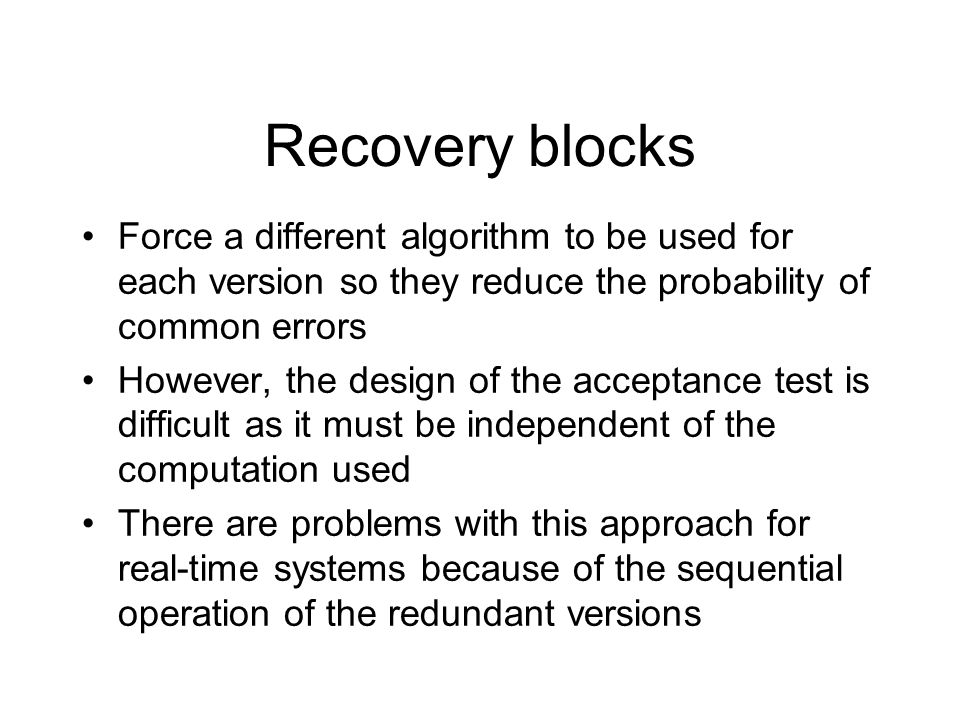 Force a different algorithm to be used for each version so they reduce the probability of common errors However, the design of the acceptance test is difficult as it must be independent of the computation used There are problems with this approach for real-time systems because of the sequential operation of the redundant versions