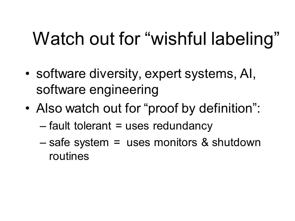 Watch out for wishful labeling software diversity, expert systems, AI, software engineering Also watch out for proof by definition: –fault tolerant = uses redundancy –safe system = uses monitors & shutdown routines