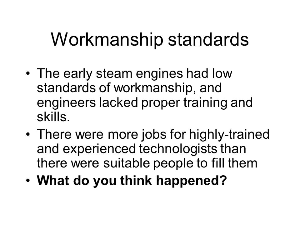 Workmanship standards The early steam engines had low standards of workmanship, and engineers lacked proper training and skills.