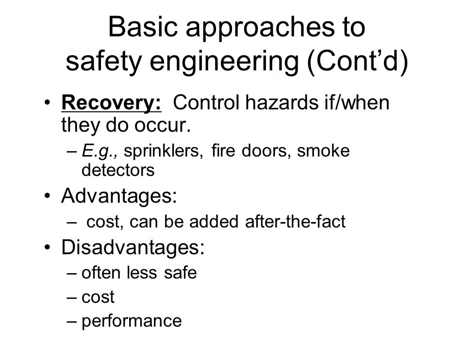 Basic approaches to safety engineering (Contd) Recovery: Control hazards if/when they do occur.