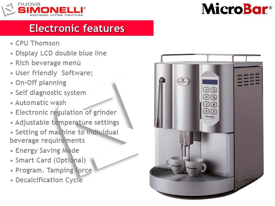 CPU Thomson Display LCD double blue line Rich beverage menù User friendly Software; On-Off planning Self diagnostic system Automatic wash Electronic r