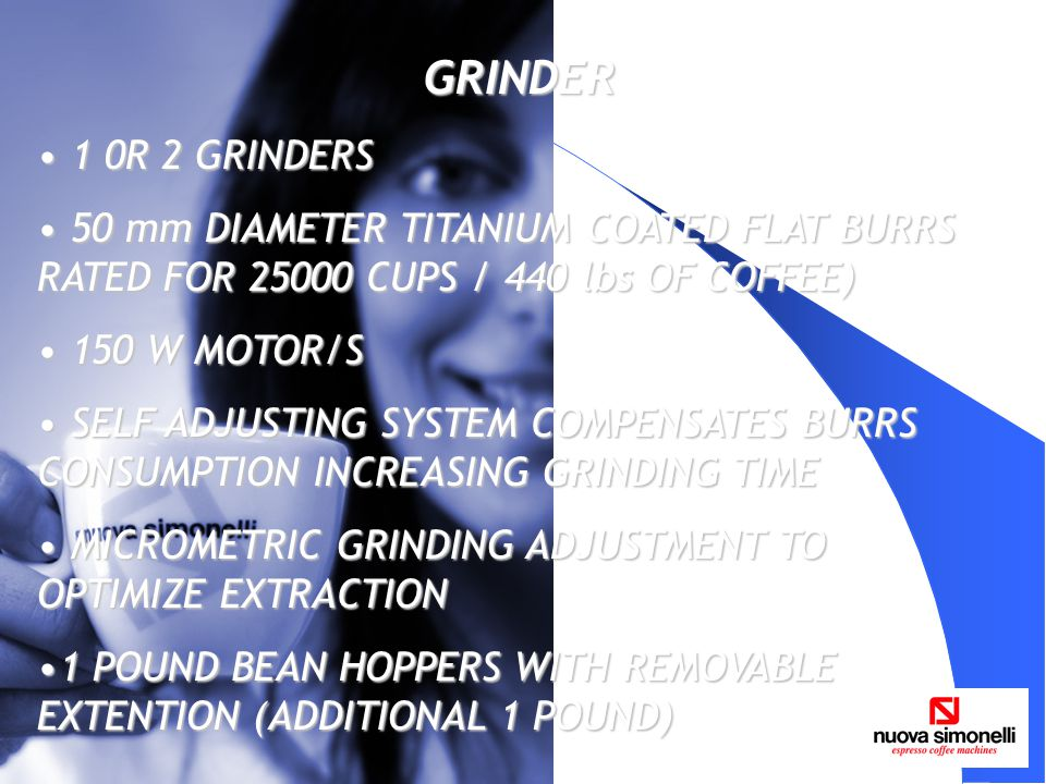 GRINDER 1 0R 2 GRINDERS 1 0R 2 GRINDERS 50 mm DIAMETER TITANIUM COATED FLAT BURRS RATED FOR 25000 CUPS / 440 lbs OF COFFEE) 50 mm DIAMETER TITANIUM CO