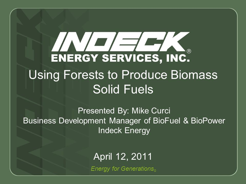 Energy for Generations © Using Forests to Produce Biomass Solid Fuels April 12, 2011 Presented By: Mike Curci Business Development Manager of BioFuel & BioPower Indeck Energy