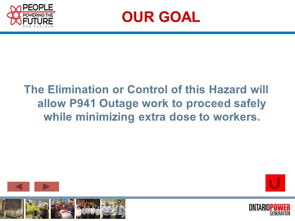OUR GOAL The Elimination or Control of this Hazard will allow P941 Outage work to proceed safely while minimizing extra dose to workers.