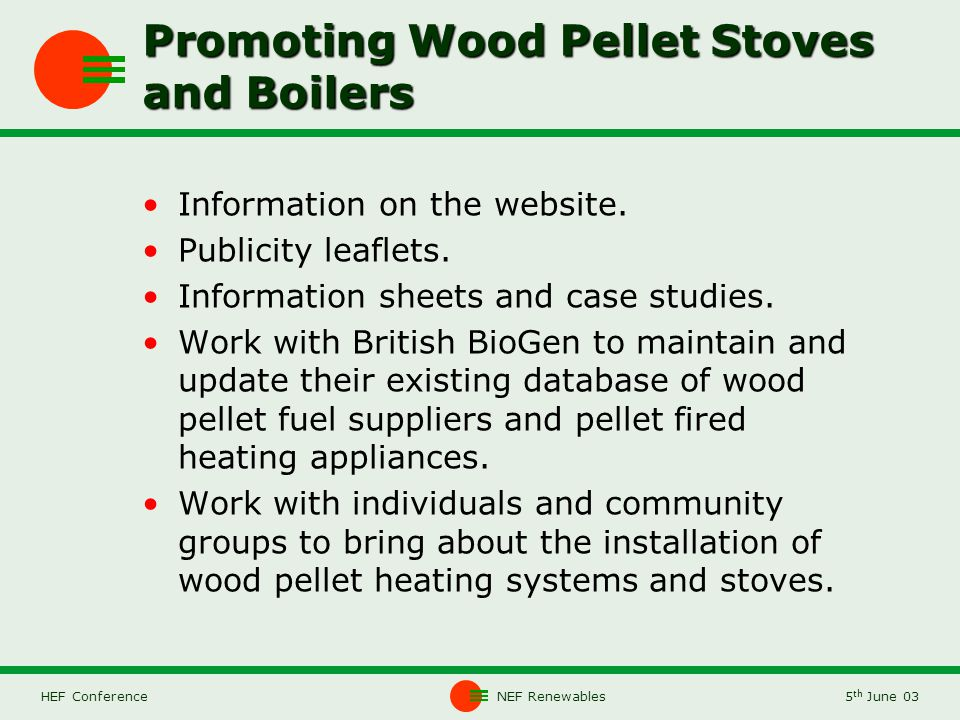 NEF Renewables5 th June 03HEF Conference Promoting Wood Pellet Stoves and Boilers Information on the website.