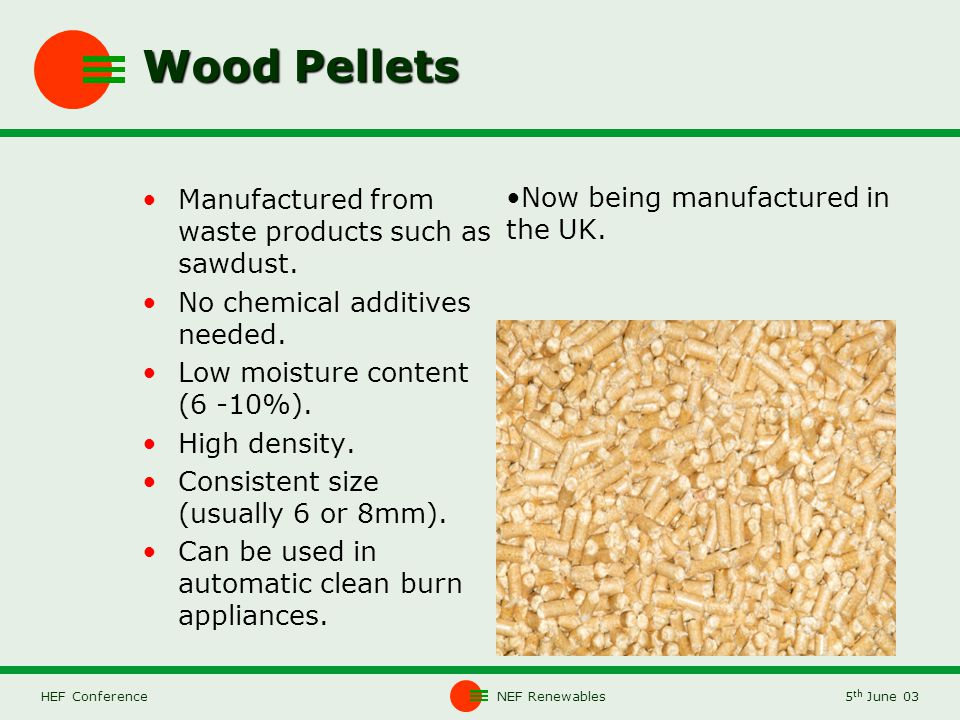 NEF Renewables5 th June 03HEF Conference Wood Pellets Manufactured from waste products such as sawdust.