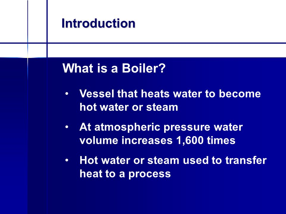 What is a Boiler? Introduction Vessel that heats water to become hot water or steam At atmospheric pressure water volume increases 1,600 times Hot wat