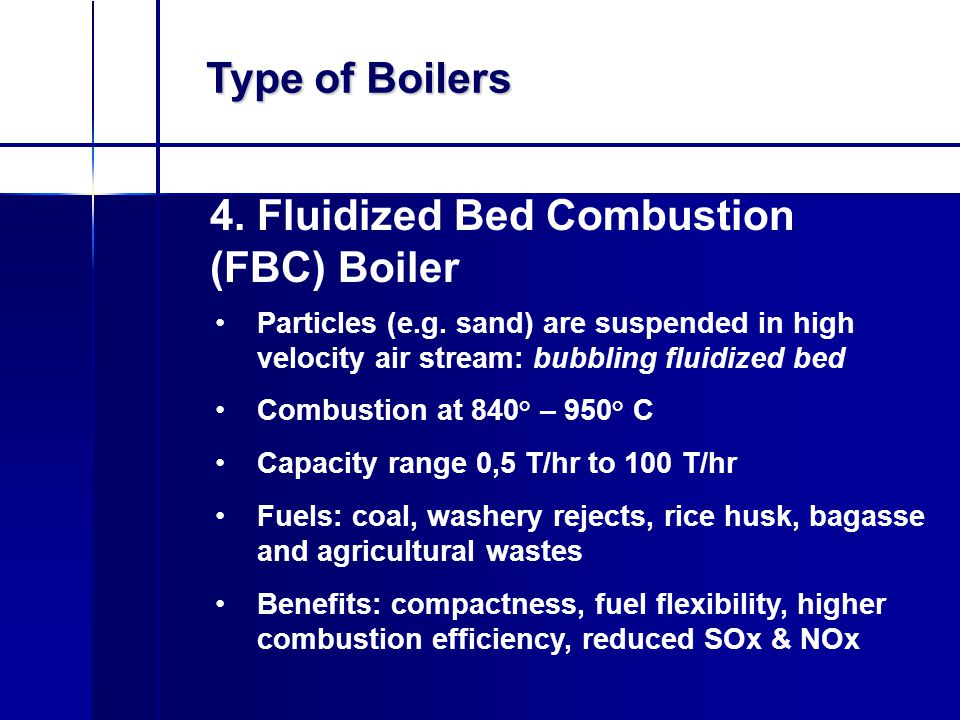 Type of Boilers 4. Fluidized Bed Combustion (FBC) Boiler Particles (e.g. sand) are suspended in high velocity air stream: bubbling fluidized bed Combu