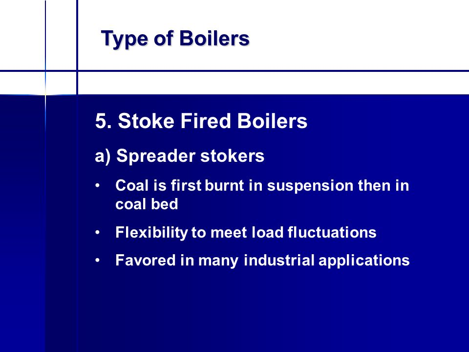 Type of Boilers 5. Stoke Fired Boilers a) Spreader stokers Coal is first burnt in suspension then in coal bed Flexibility to meet load fluctuations Fa